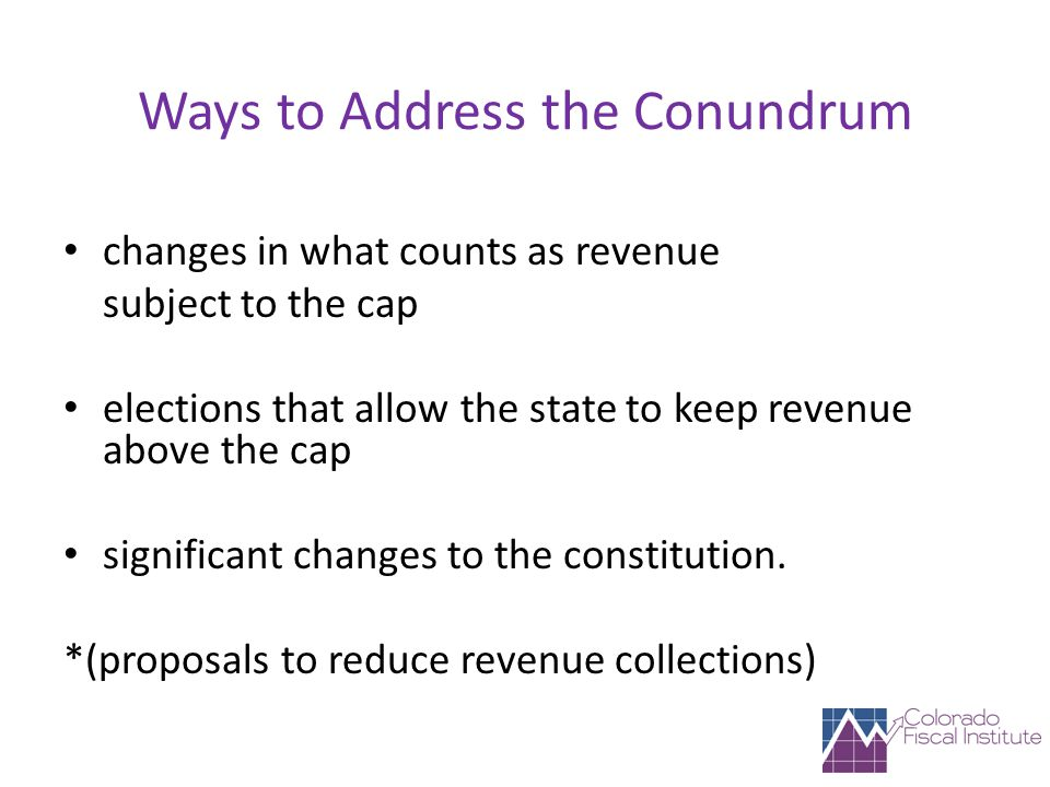 Ways to Address the Conundrum changes in what counts as revenue subject to the cap elections that allow the state to keep revenue above the cap significant changes to the constitution.