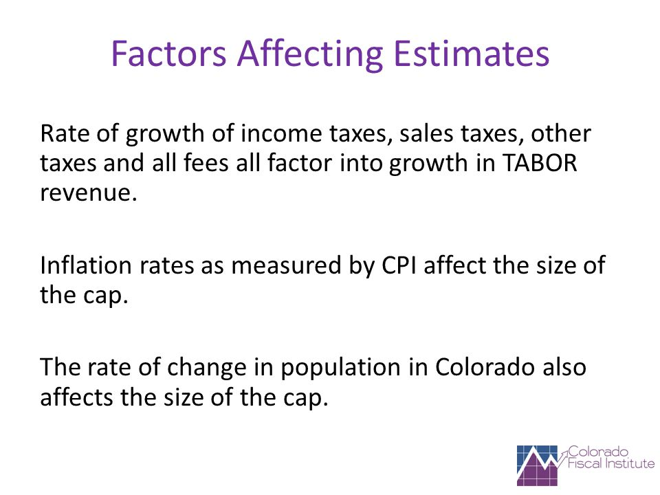 Factors Affecting Estimates Rate of growth of income taxes, sales taxes, other taxes and all fees all factor into growth in TABOR revenue.
