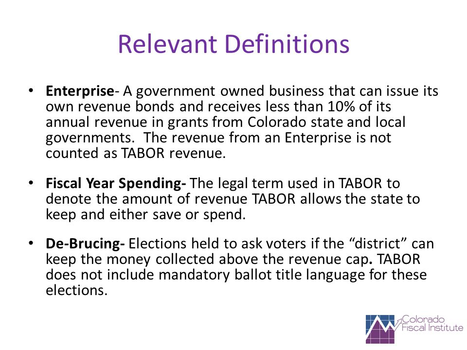 Relevant Definitions Enterprise- A government owned business that can issue its own revenue bonds and receives less than 10% of its annual revenue in grants from Colorado state and local governments.