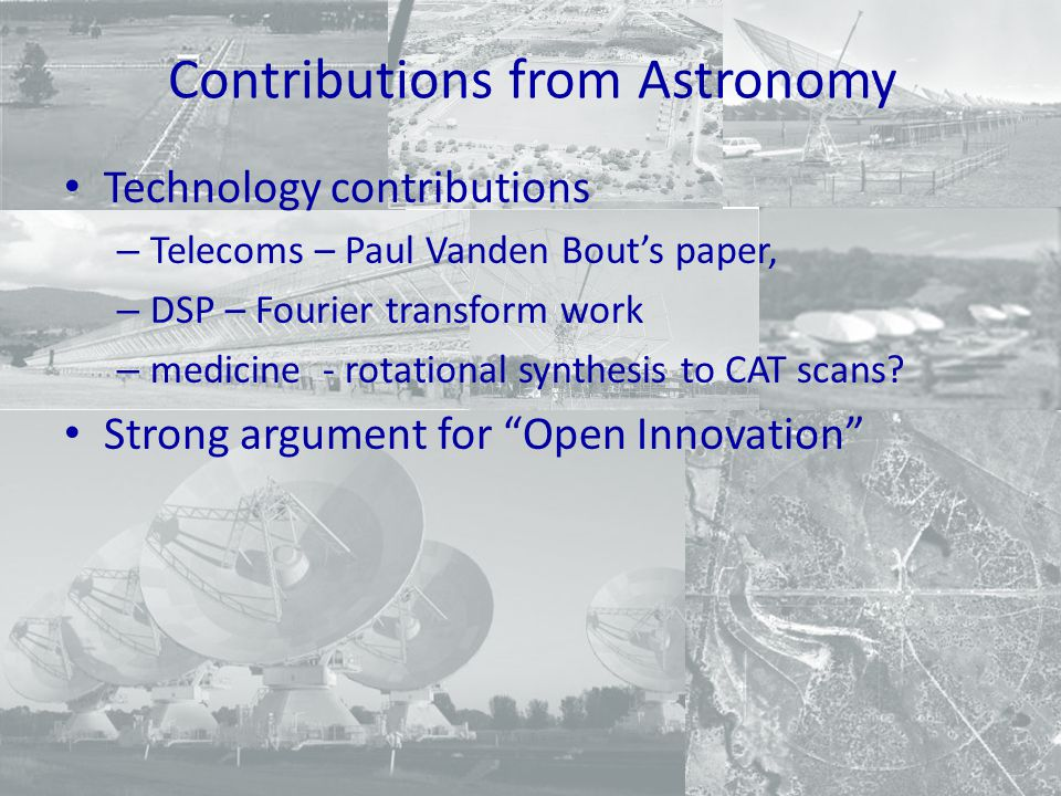 Contributions from Astronomy Technology contributions – Telecoms – Paul Vanden Bout's paper, – DSP – Fourier transform work – medicine - rotational synthesis to CAT scans.
