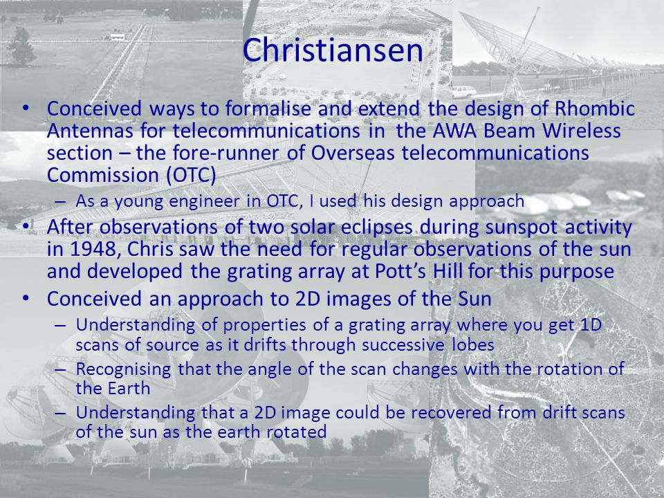 Christiansen Conceived ways to formalise and extend the design of Rhombic Antennas for telecommunications in the AWA Beam Wireless section – the fore-runner of Overseas telecommunications Commission (OTC) – As a young engineer in OTC, I used his design approach After observations of two solar eclipses during sunspot activity in 1948, Chris saw the need for regular observations of the sun and developed the grating array at Pott's Hill for this purpose Conceived an approach to 2D images of the Sun – Understanding of properties of a grating array where you get 1D scans of source as it drifts through successive lobes – Recognising that the angle of the scan changes with the rotation of the Earth – Understanding that a 2D image could be recovered from drift scans of the sun as the earth rotated