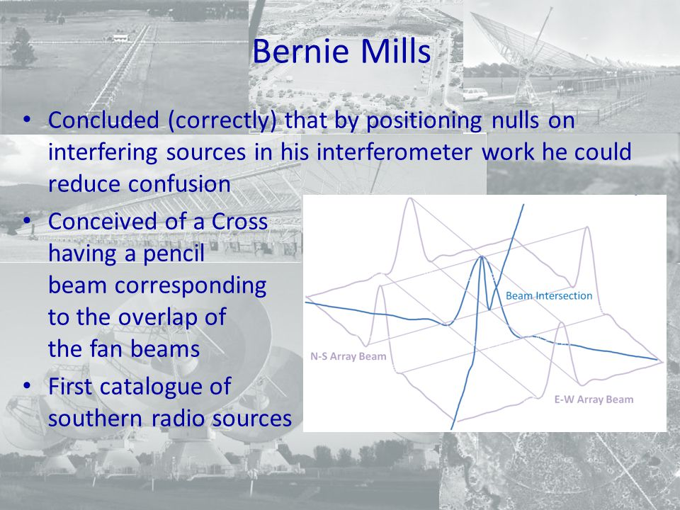 Bernie Mills Concluded (correctly) that by positioning nulls on interfering sources in his interferometer work he could reduce confusion Conceived of a Cross having a pencil beam corresponding to the overlap of the fan beams First catalogue of southern radio sources