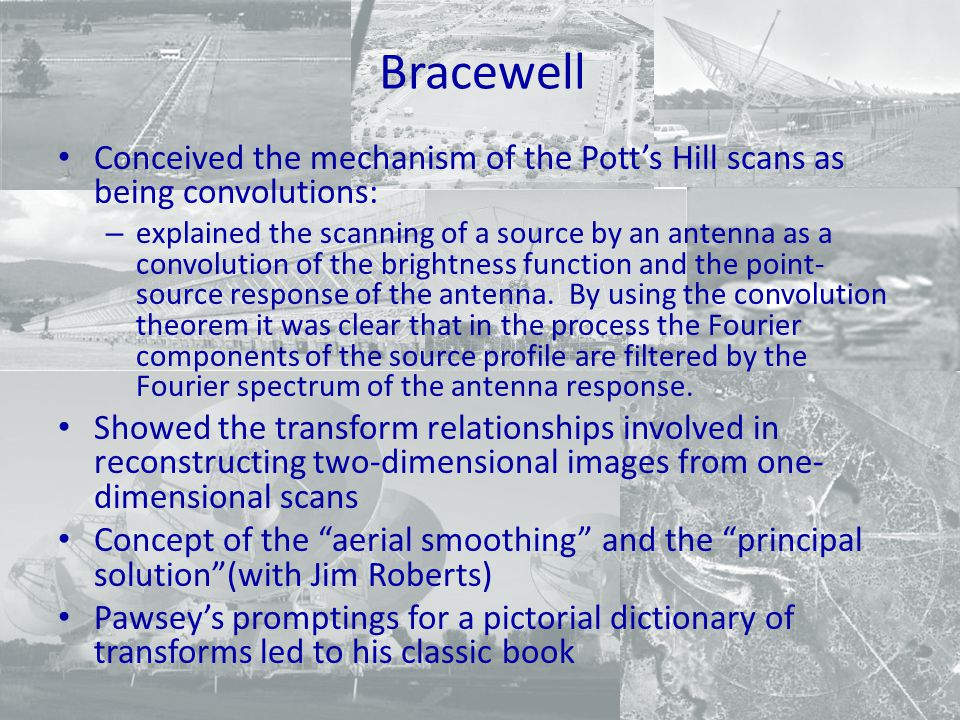 Bracewell Conceived the mechanism of the Pott's Hill scans as being convolutions: – explained the scanning of a source by an antenna as a convolution of the brightness function and the point- source response of the antenna.