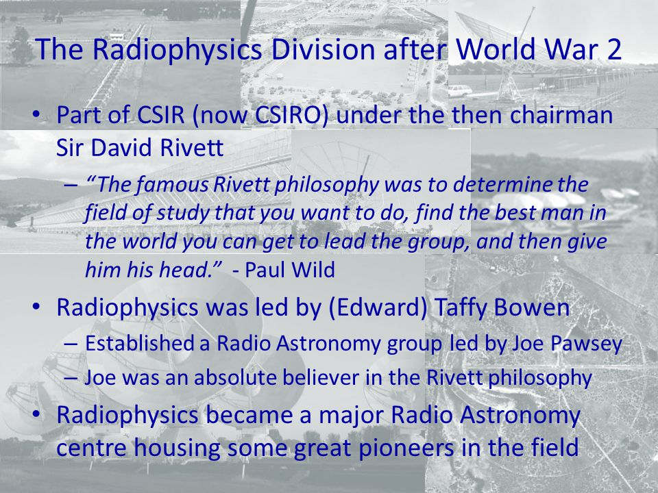 The Backgrounds of Those in the new Radio Astronomy Group Degrees in science and engineering A variety of wartime and early post-war roles – Radar development – Operational navy radar – Communication antennas - AWA – air navigation – early computing Breadth of experience and training allowed cross fertilisation