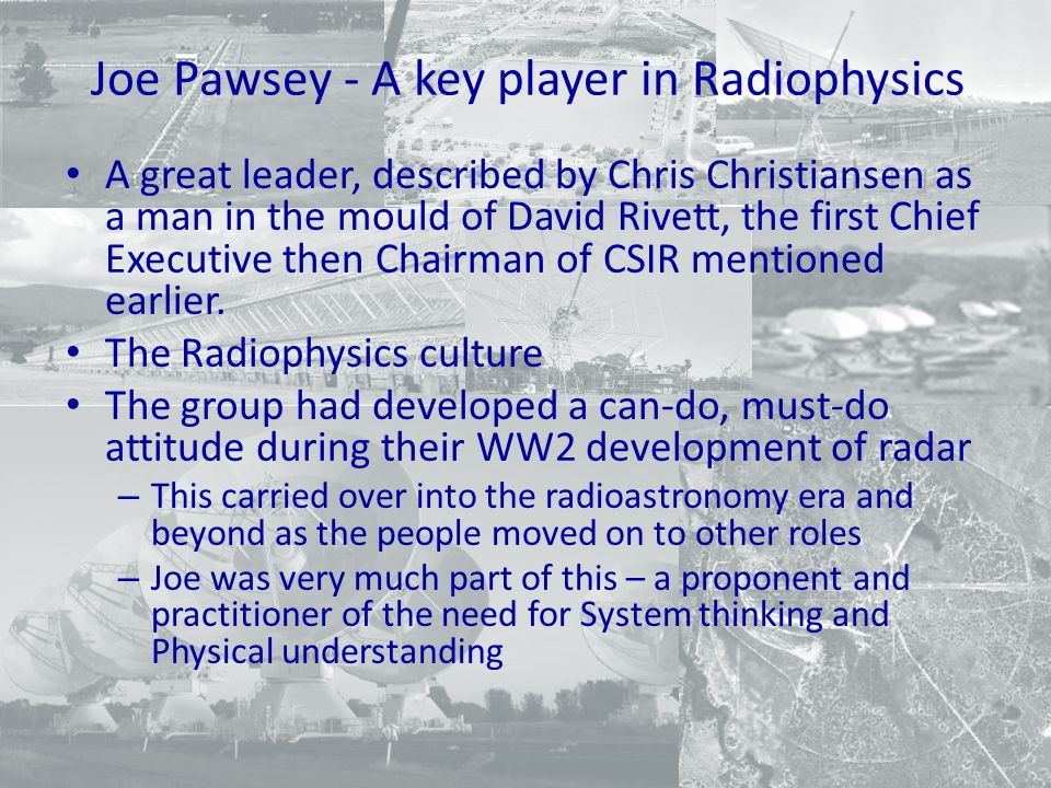 Joe Pawsey - A key player in Radiophysics A great leader, described by Chris Christiansen as a man in the mould of David Rivett, the first Chief Executive then Chairman of CSIR mentioned earlier.