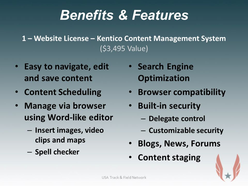 Benefits & Features 1 – Website License – Kentico Content Management System ($3,495 Value) Easy to navigate, edit and save content Content Scheduling Manage via browser using Word-like editor – Insert images, video clips and maps – Spell checker Search Engine Optimization Browser compatibility Built-in security – Delegate control – Customizable security Blogs, News, Forums Content staging USA Track & Field Network