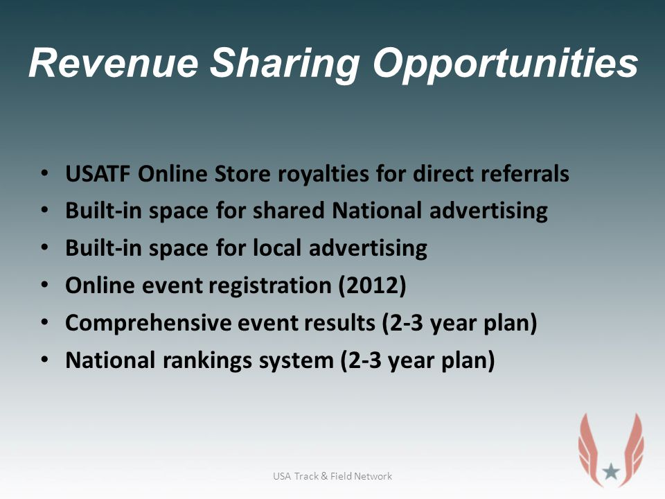 Revenue Sharing Opportunities USATF Online Store royalties for direct referrals Built-in space for shared National advertising Built-in space for local advertising Online event registration (2012) Comprehensive event results (2-3 year plan) National rankings system (2-3 year plan) USA Track & Field Network