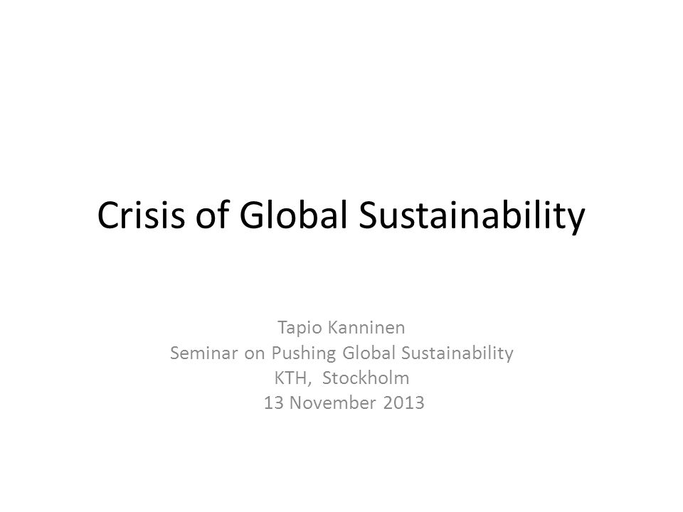 Crisis of Global Sustainability Tapio Kanninen Seminar on Pushing Global Sustainability KTH, Stockholm 13 November 2013