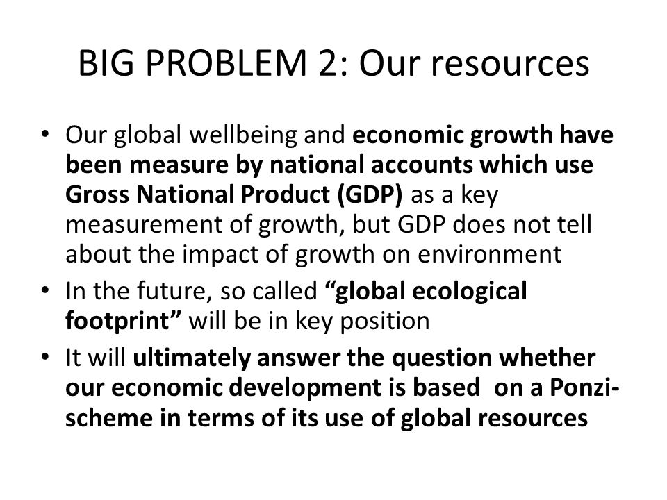 BIG PROBLEM 2: Our resources Our global wellbeing and economic growth have been measure by national accounts which use Gross National Product (GDP) as a key measurement of growth, but GDP does not tell about the impact of growth on environment In the future, so called global ecological footprint will be in key position It will ultimately answer the question whether our economic development is based on a Ponzi- scheme in terms of its use of global resources