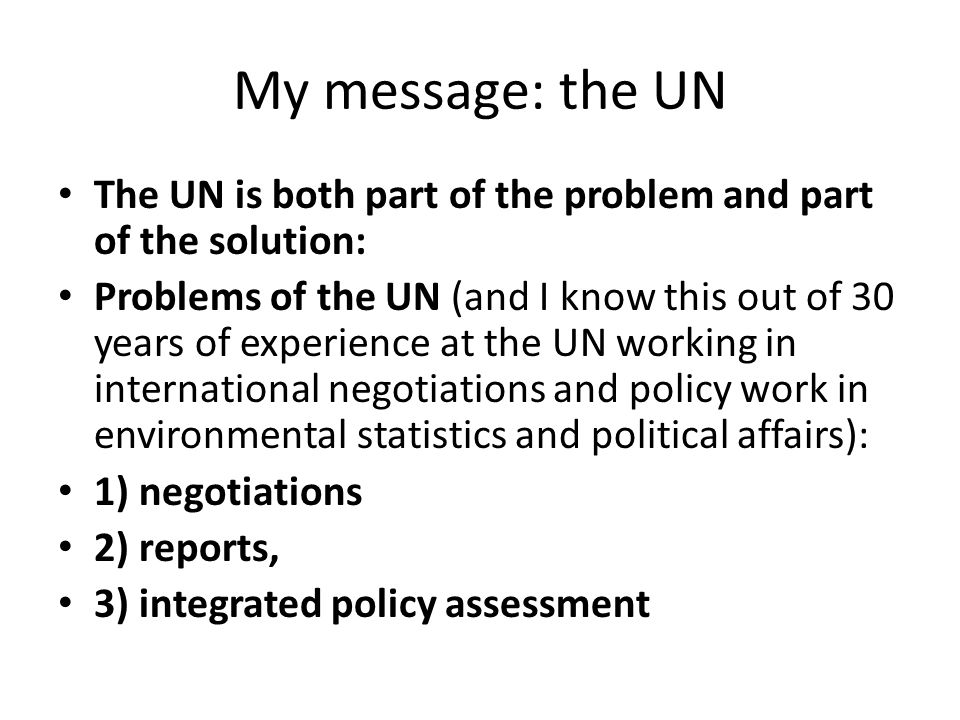 My message: the UN The UN is both part of the problem and part of the solution: Problems of the UN (and I know this out of 30 years of experience at the UN working in international negotiations and policy work in environmental statistics and political affairs): 1) negotiations 2) reports, 3) integrated policy assessment