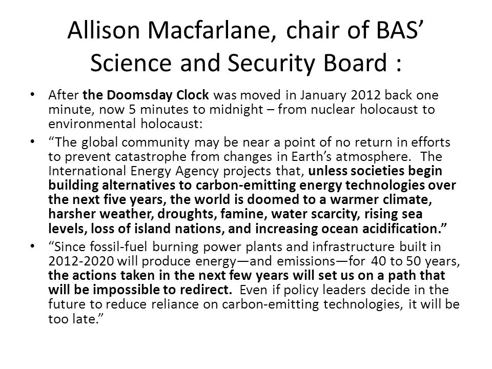 Allison Macfarlane, chair of BAS' Science and Security Board : After the Doomsday Clock was moved in January 2012 back one minute, now 5 minutes to midnight – from nuclear holocaust to environmental holocaust: The global community may be near a point of no return in efforts to prevent catastrophe from changes in Earth's atmosphere.