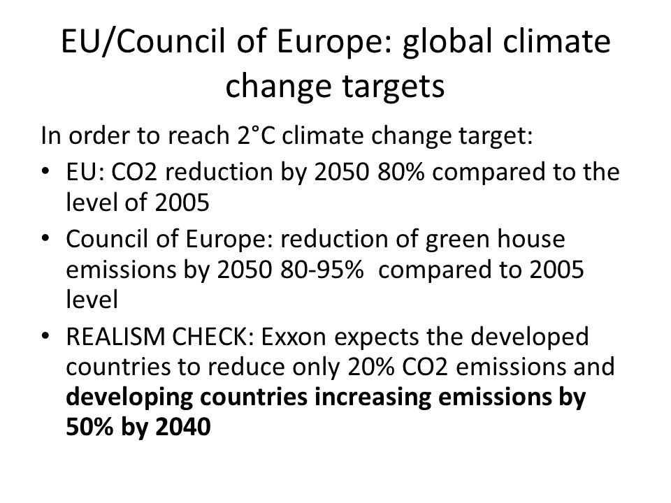 EU/Council of Europe: global climate change targets In order to reach 2°C climate change target: EU: CO2 reduction by 2050 80% compared to the level of 2005 Council of Europe: reduction of green house emissions by 2050 80-95% compared to 2005 level REALISM CHECK: Exxon expects the developed countries to reduce only 20% CO2 emissions and developing countries increasing emissions by 50% by 2040