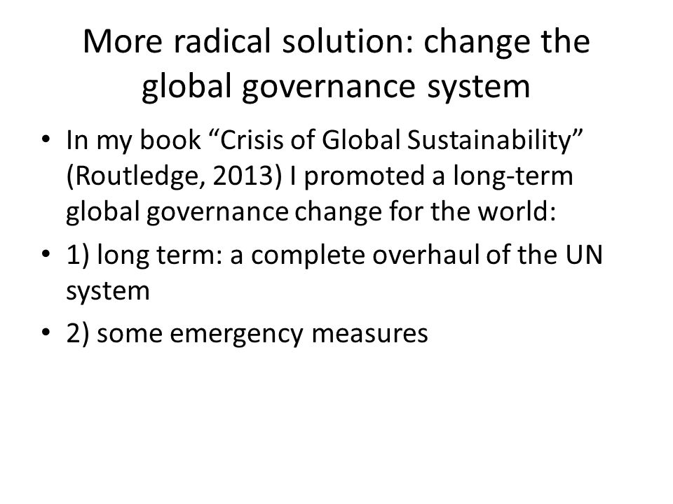 More radical solution: change the global governance system In my book Crisis of Global Sustainability (Routledge, 2013) I promoted a long-term global governance change for the world: 1) long term: a complete overhaul of the UN system 2) some emergency measures