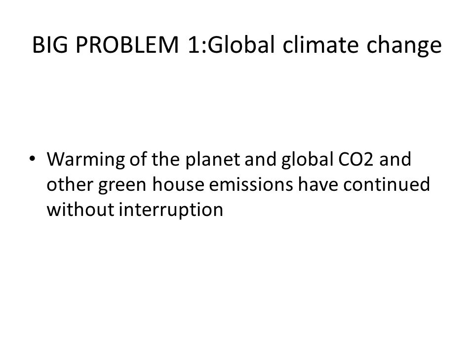 BIG PROBLEM 1:Global climate change Warming of the planet and global CO2 and other green house emissions have continued without interruption
