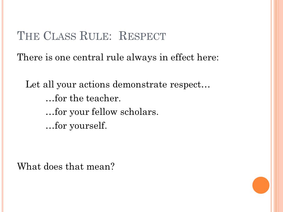 T HE C LASS R ULE : R ESPECT There is one central rule always in effect here: Let all your actions demonstrate respect… …for the teacher.