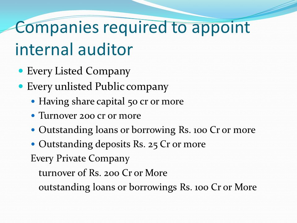 Companies required to appoint internal auditor Every Listed Company Every unlisted Public company Having share capital 50 cr or more Turnover 200 cr o