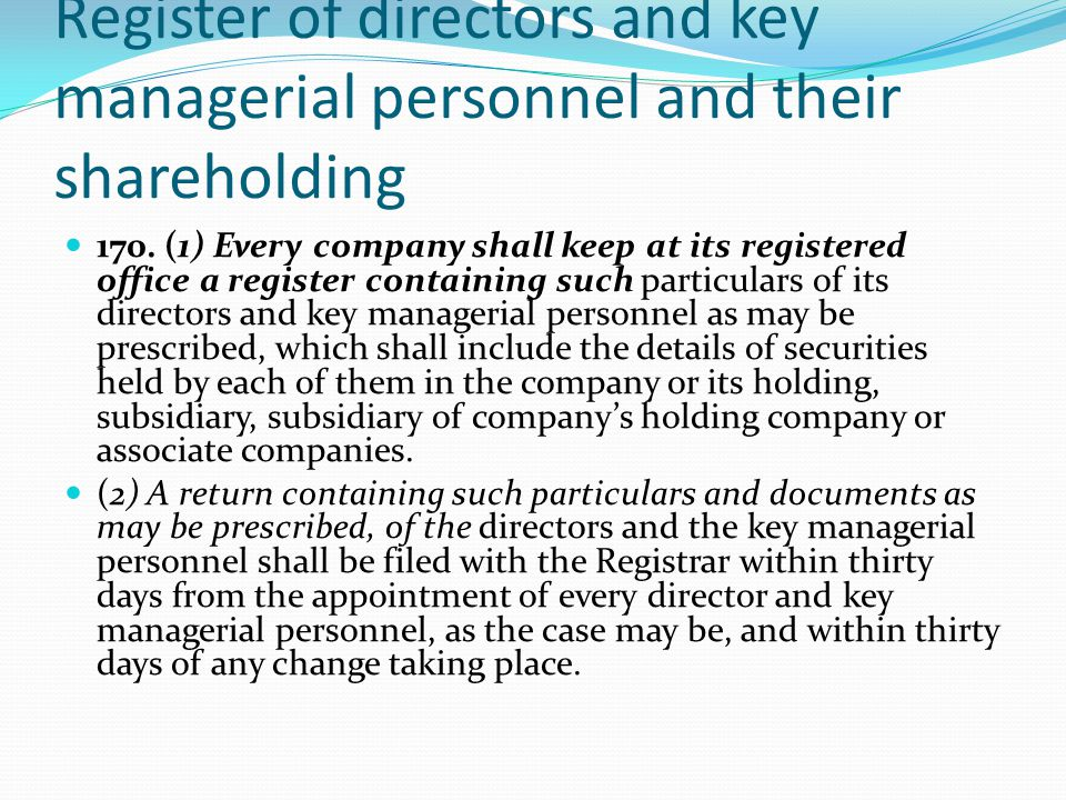 Register of directors and key managerial personnel and their shareholding 170. (1) Every company shall keep at its registered office a register contai