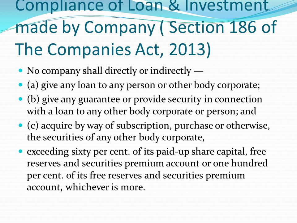 Compliance of Loan & Investment made by Company ( Section 186 of The Companies Act, 2013) No company shall directly or indirectly — (a) give any loan