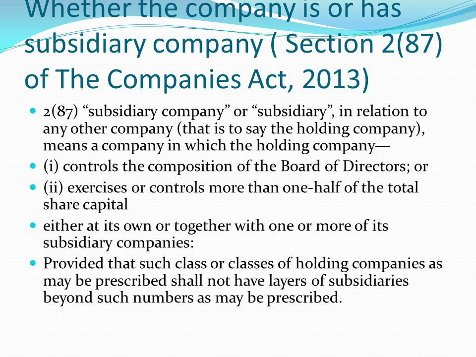 """Whether the company is or has subsidiary company ( Section 2(87) of The Companies Act, 2013) 2(87) """"subsidiary company"""" or """"subsidiary"""", in relation t"""