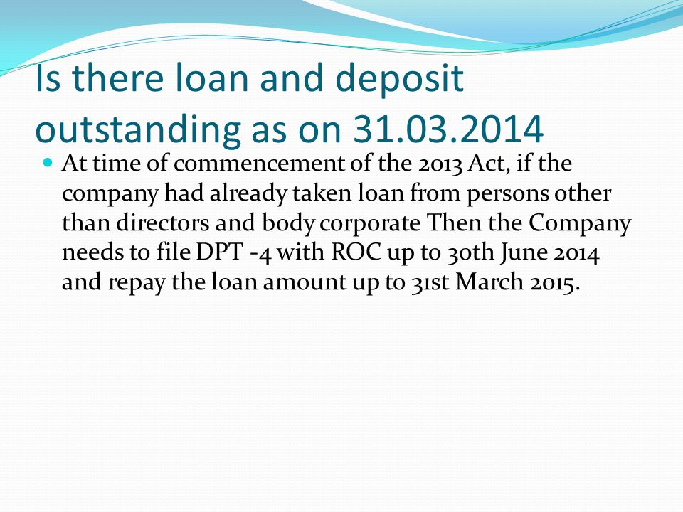 Is there loan and deposit outstanding as on 31.03.2014 At time of commencement of the 2013 Act, if the company had already taken loan from persons oth