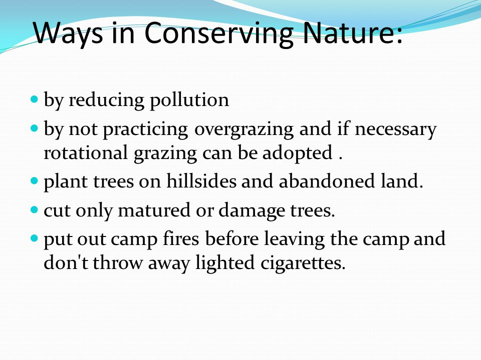Ways in Conserving Nature: by reducing pollution by not practicing overgrazing and if necessary rotational grazing can be adopted.