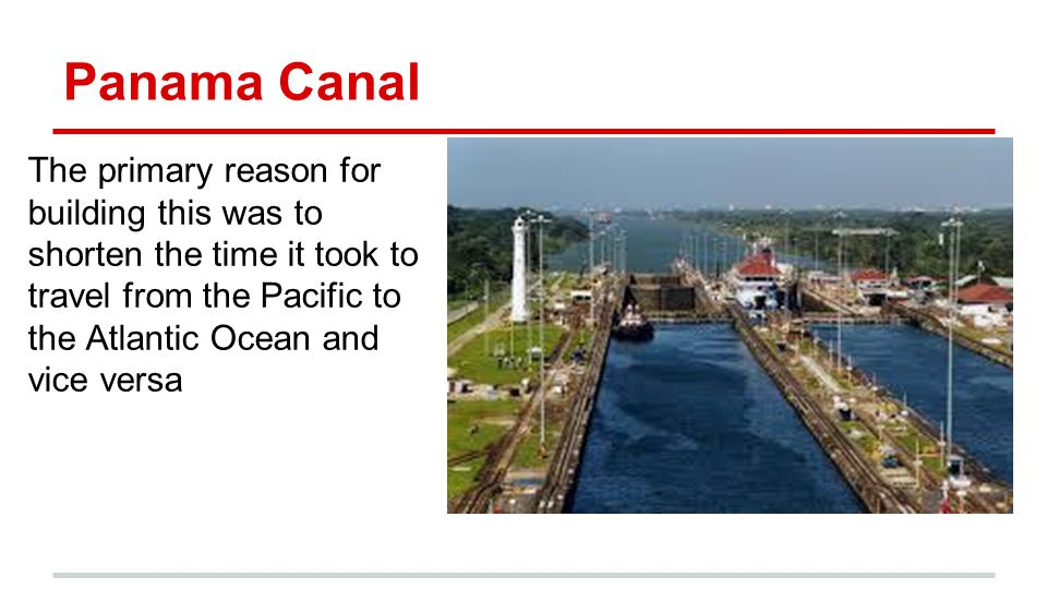 Panama Canal The primary reason for building this was to shorten the time it took to travel from the Pacific to the Atlantic Ocean and vice versa