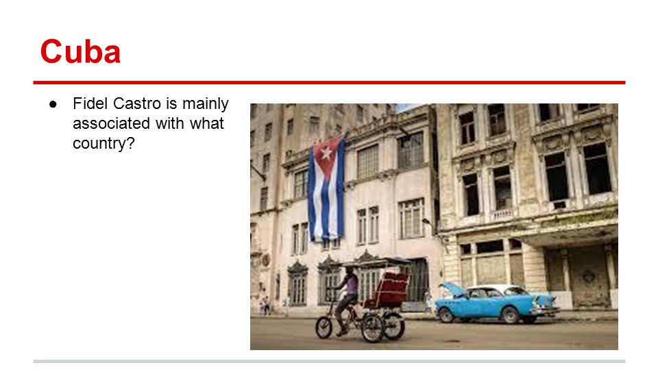 Cuba ●Fidel Castro is mainly associated with what country?