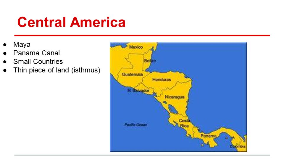 Central America ●Maya ●Panama Canal ●Small Countries ●Thin piece of land (isthmus)