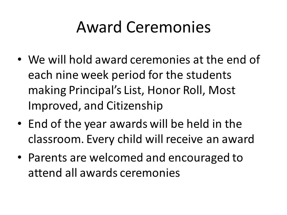 Award Ceremonies We will hold award ceremonies at the end of each nine week period for the students making Principal's List, Honor Roll, Most Improved, and Citizenship End of the year awards will be held in the classroom.