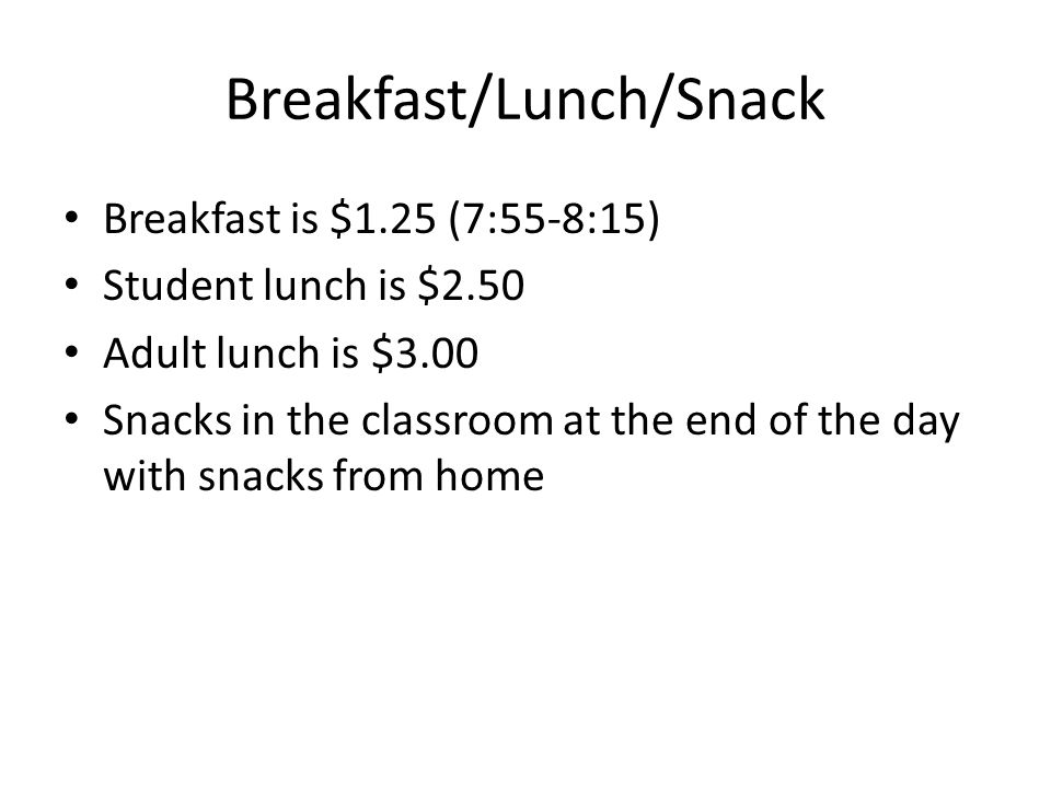 Breakfast/Lunch/Snack Breakfast is $1.25 (7:55-8:15) Student lunch is $2.50 Adult lunch is $3.00 Snacks in the classroom at the end of the day with snacks from home