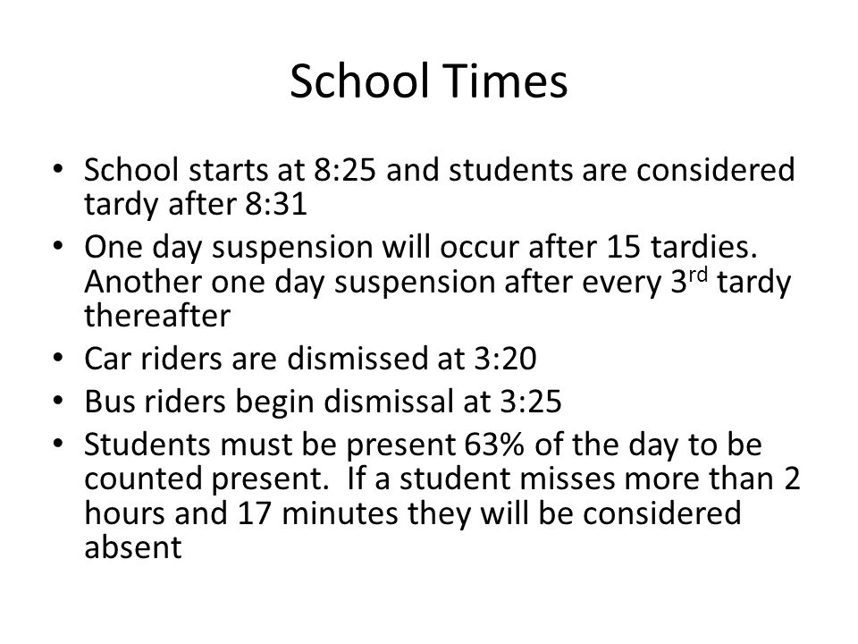 School Times School starts at 8:25 and students are considered tardy after 8:31 One day suspension will occur after 15 tardies.