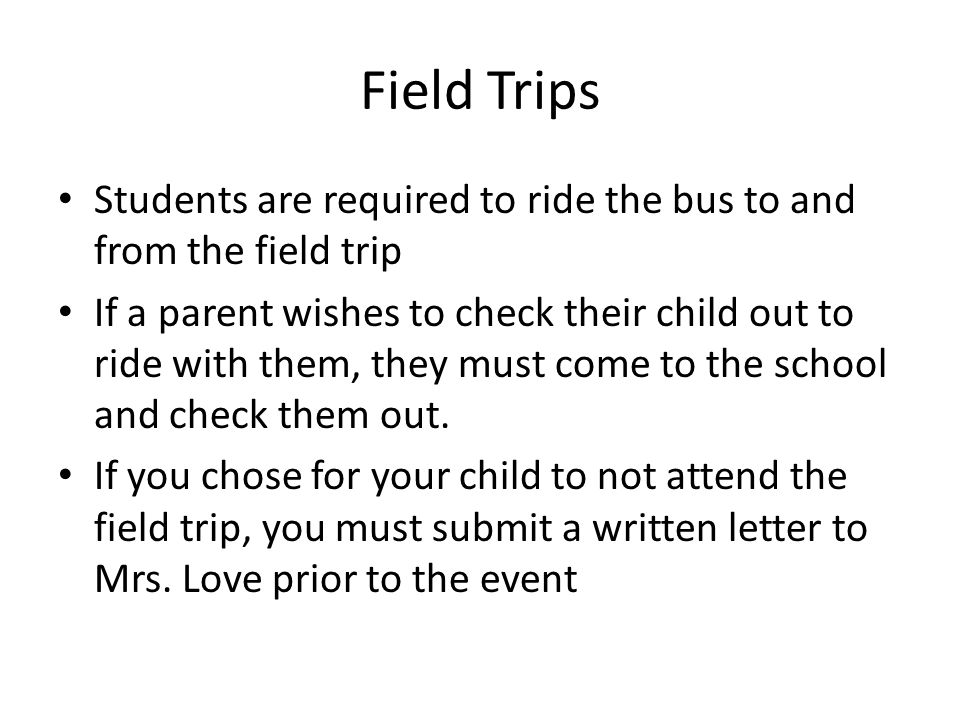 Field Trips Students are required to ride the bus to and from the field trip If a parent wishes to check their child out to ride with them, they must come to the school and check them out.