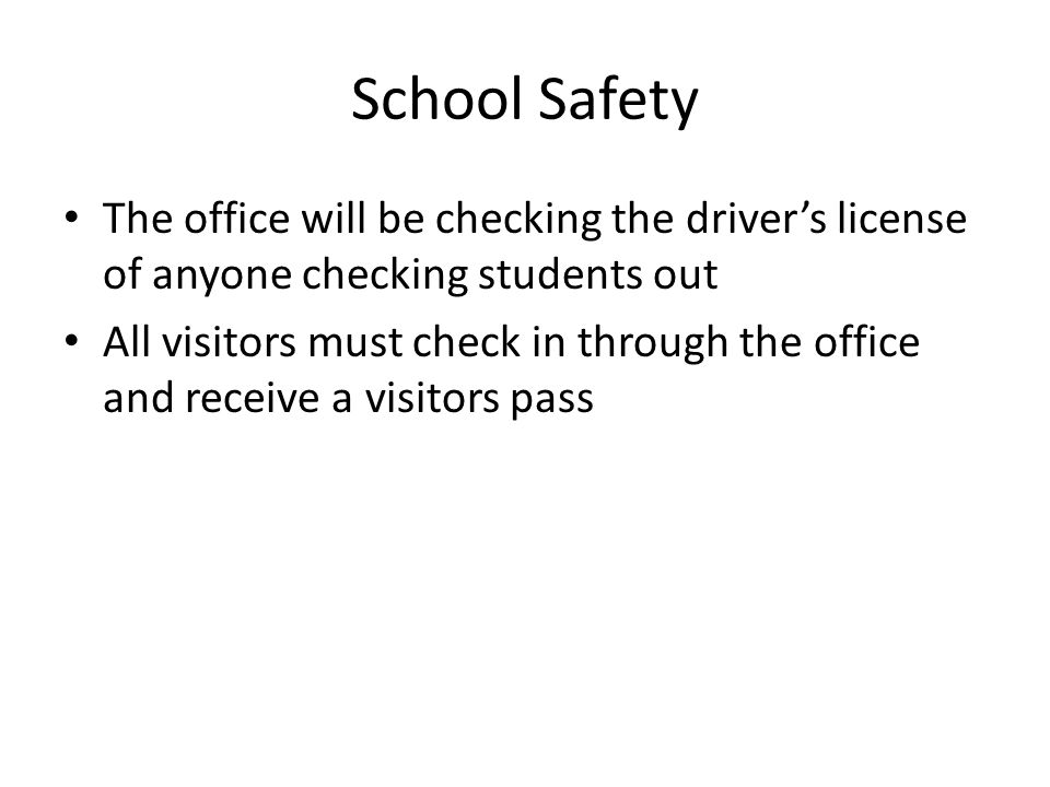 School Safety The office will be checking the driver's license of anyone checking students out All visitors must check in through the office and receive a visitors pass