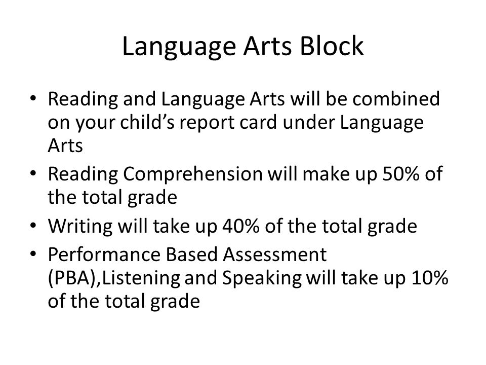 Language Arts Block Reading and Language Arts will be combined on your child's report card under Language Arts Reading Comprehension will make up 50% of the total grade Writing will take up 40% of the total grade Performance Based Assessment (PBA),Listening and Speaking will take up 10% of the total grade
