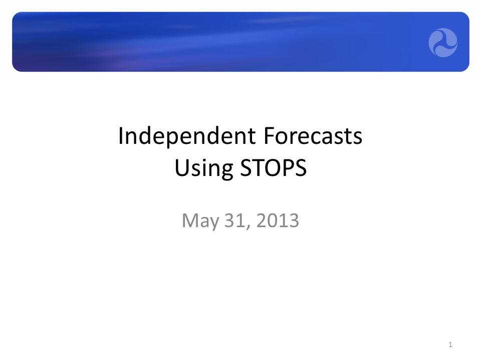 Independent Forecasts Using STOPS May 31, 2013 1