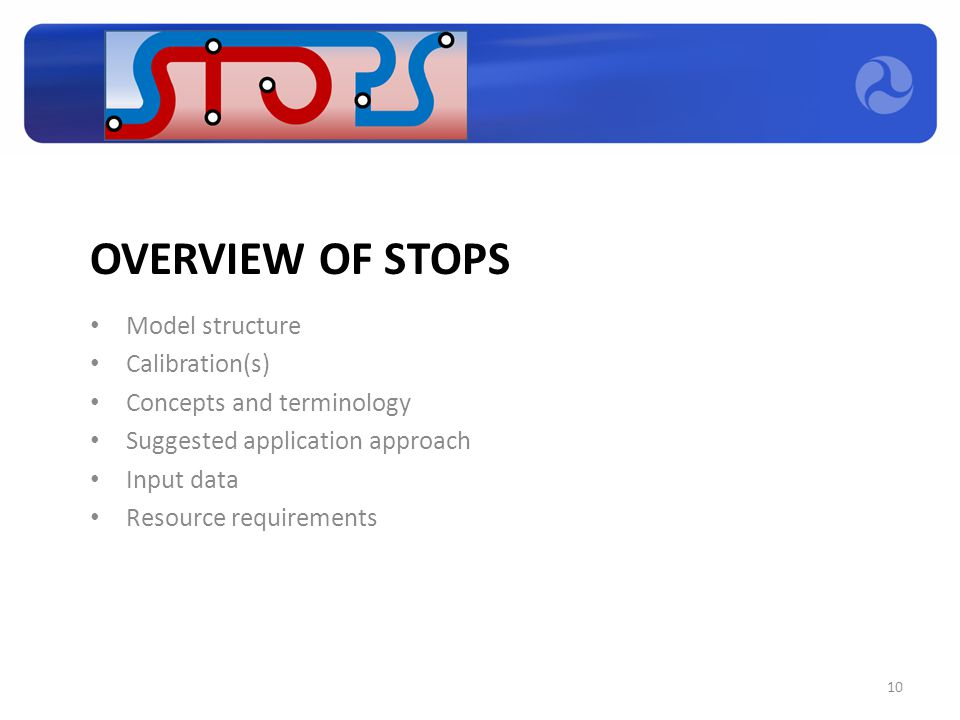 OVERVIEW OF STOPS Model structure Calibration(s) Concepts and terminology Suggested application approach Input data Resource requirements 10
