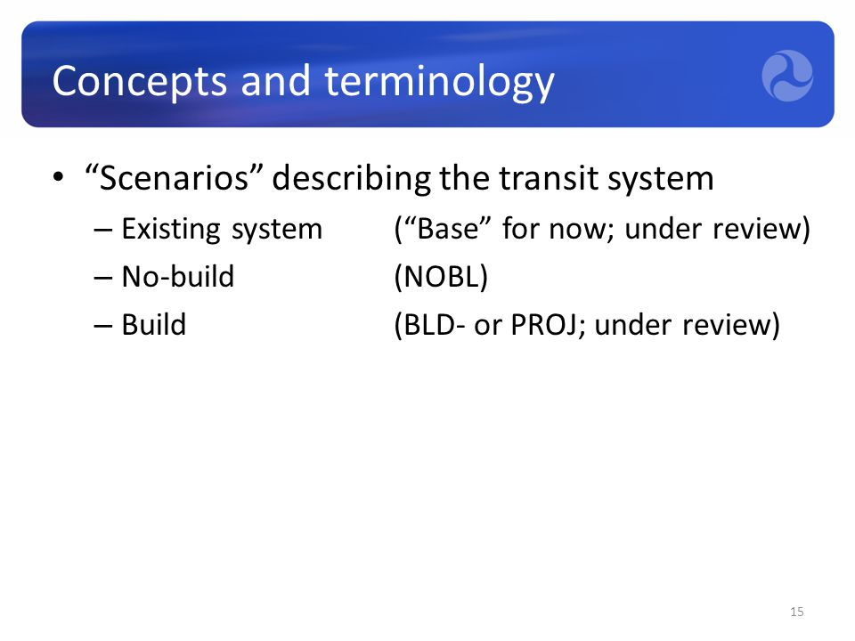 "Concepts and terminology ""Scenarios"" describing the transit system – Existing system(""Base"" for now; under review) – No-build(NOBL) – Build (BLD- or P"