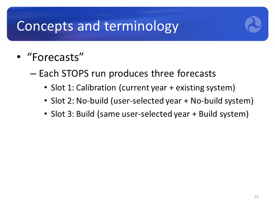 "Concepts and terminology ""Forecasts"" – Each STOPS run produces three forecasts Slot 1: Calibration (current year + existing system) Slot 2: No-build ("