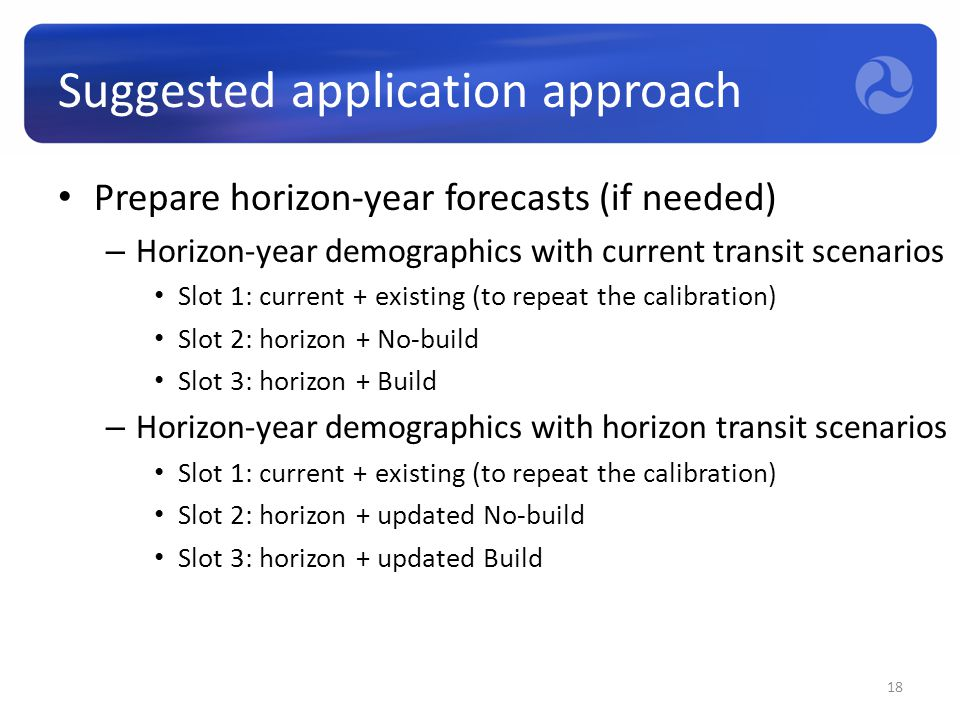 Suggested application approach Prepare horizon-year forecasts (if needed) – Horizon-year demographics with current transit scenarios Slot 1: current +