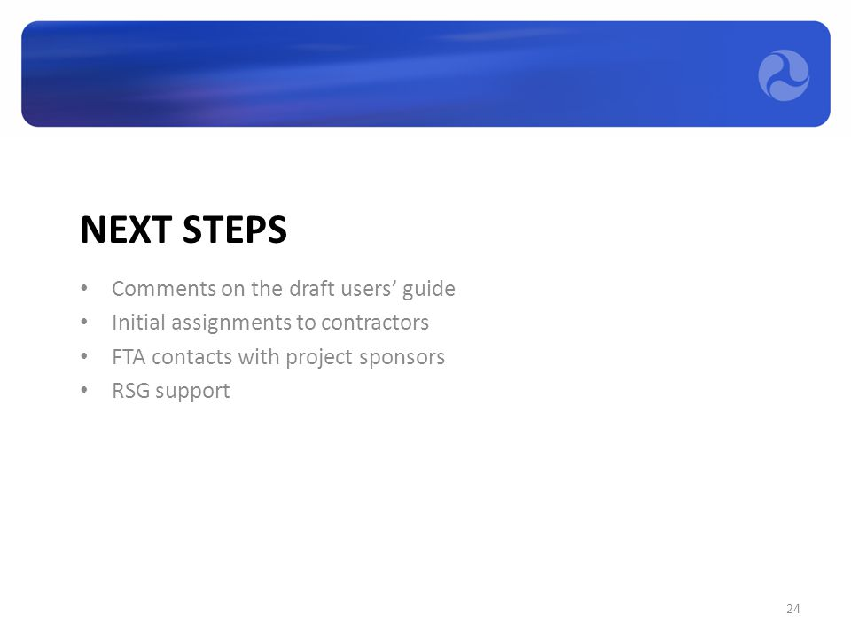 NEXT STEPS Comments on the draft users' guide Initial assignments to contractors FTA contacts with project sponsors RSG support 24
