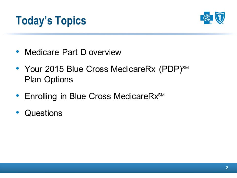 Today's Topics Medicare Part D overview Your 2015 Blue Cross MedicareRx (PDP) SM Plan Options Enrolling in Blue Cross MedicareRx SM Questions 2