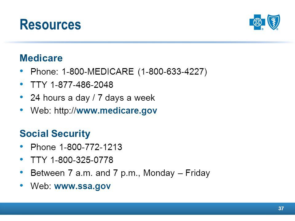 37 Medicare Phone: 1-800-MEDICARE (1-800-633-4227) TTY 1-877-486-2048 24 hours a day / 7 days a week Web: http://www.medicare.gov Social Security Phone 1-800-772-1213 TTY 1-800-325-0778 Between 7 a.m.