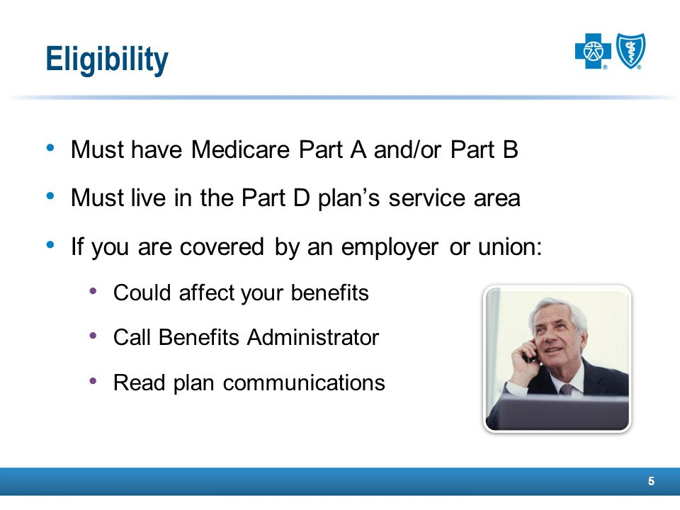 Must have Medicare Part A and/or Part B Must live in the Part D plan's service area If you are covered by an employer or union: Could affect your benefits Call Benefits Administrator Read plan communications 5 Eligibility