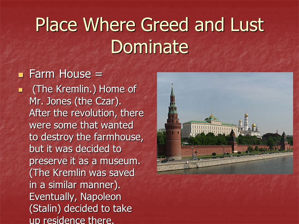 Place Where Greed and Lust Dominate Farm House = Farm House = (The Kremlin.) Home of Mr. Jones (the Czar). After the revolution, there were some that
