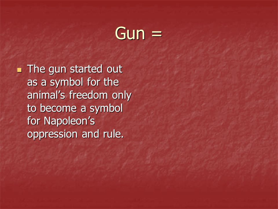 Gun = The gun started out as a symbol for the animal's freedom only to become a symbol for Napoleon's oppression and rule. The gun started out as a sy