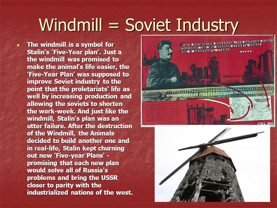 Windmill = Soviet Industry The windmill is a symbol for Stalin's 'Five-Year plan'. Just a the windmill was promised to make the animal's life easier,