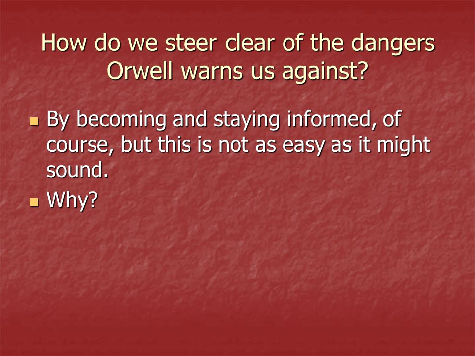 How do we steer clear of the dangers Orwell warns us against? By becoming and staying informed, of course, but this is not as easy as it might sound.