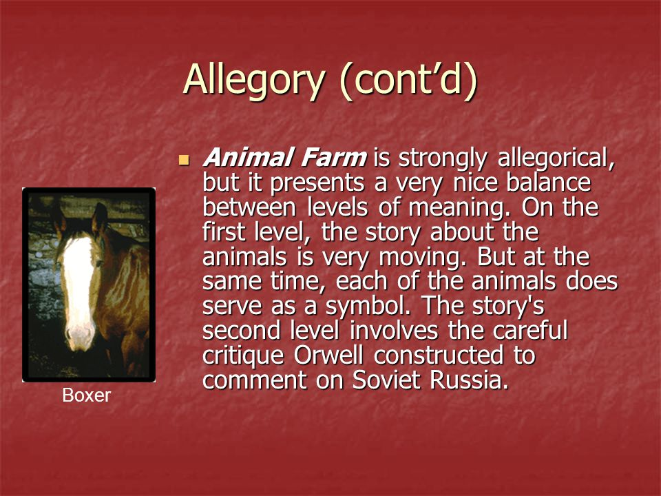 Allegory (cont'd) Animal Farm is strongly allegorical, but it presents a very nice balance between levels of meaning. On the first level, the story ab