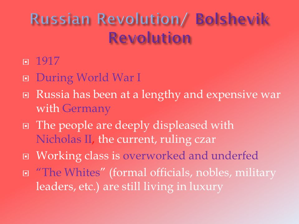  1917  During World War I  Russia has been at a lengthy and expensive war with Germany  The people are deeply displeased with Nicholas II, the current, ruling czar  Working class is overworked and underfed  The Whites (formal officials, nobles, military leaders, etc.) are still living in luxury