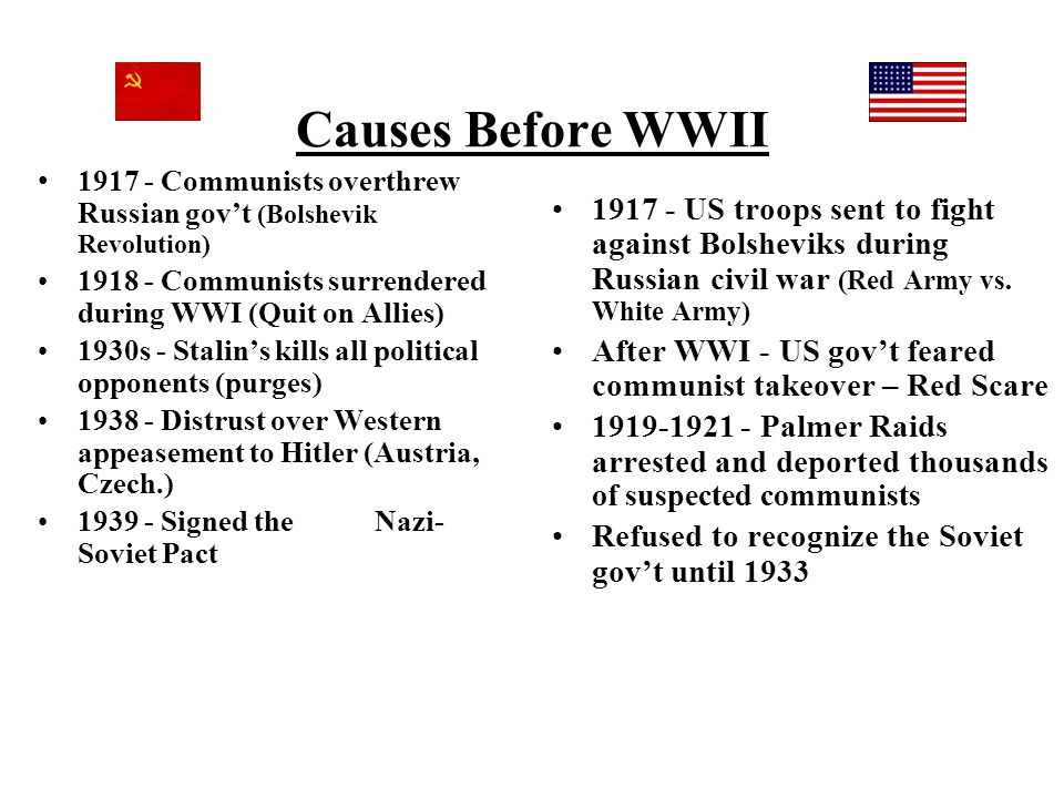 Causes Before WWII 1917 - Communists overthrew Russian gov't (Bolshevik Revolution) 1918 - Communists surrendered during WWI (Quit on Allies) 1930s -